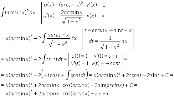 integral open parentheses a r c sin x close parentheses squared d x equals open vertical bar table row cell u open parentheses x close parentheses equals open parentheses a r c sin x close parentheses squared end cell cell v apostrophe open parentheses x close parentheses equals 1 end cell row cell u apostrophe open parentheses x close parentheses equals fraction numerator 2 a r c sin x over denominator square root of 1 minus x squared end root end fraction end cell cell v open parentheses x close parentheses equals x end cell end table close vertical bar equals equals x open parentheses a r c sin x close parentheses squared minus 2 \integral fraction numerator x a r c sin x over denominator square root of 1 minus x squared end root end fraction d x equals open vertical bar table row cell t equals a r c i n x \rightwards double arrow sin t equals x end cell row cell d t equals fraction numerator 1 over denominator square root of 1 minus x squared end root end fraction d x end cell end table close vertical bar equals equals x open parentheses a r c sin x close parentheses squared minus 2 \integral t sin t d t equals open vertical bar table row cell u open parentheses t close parentheses equals t end cell cell v apostrophe open parentheses t close parentheses equals sin t end cell row cell u apostrophe open parentheses t close parentheses equals 1 end cell cell v open parentheses t close parentheses equals negative cos t end cell end table close vertical bar equals equals x open parentheses a r c sin x close parentheses squared minus 2 open parentheses negative t cos t plus \integral cos t d t close parentheses equals x open parentheses a r c sin x close parentheses squared plus 2 t cos t minus 2 sin t plus C equals equals x open parentheses a r c sin x close parentheses squared plus 2 a r c s i n x times cos open parentheses a r c i n x close parentheses minus 2 sin open parentheses a r c i n x close parentheses plus C equals equals x open parentheses a r c sin x clo