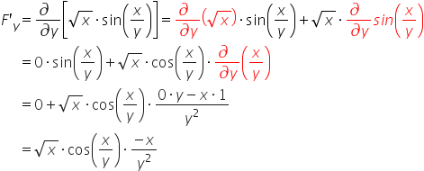 table attributes columnalign \right center \left columnspacing 0px end attributes row cell F apostrophe subscript y end cell equals cell fraction numerator \partial differential blank over denominator \partial differential y end fraction open square brackets square root of x times sin open parentheses x over y close parentheses close square brackets equals fraction numerator \partial differential blank over denominator \partial differential y end fraction open parentheses square root of x close parentheses times sin open parentheses x over y close parentheses plus square root of x times fraction numerator \partial differential blank over denominator \partial differential y end fraction s i n open parentheses x over y close parentheses end cell row blank equals cell 0 times sin open parentheses x over y close parentheses plus square root of x times cos open parentheses x over y close parentheses times fraction numerator \partial differential blank over denominator \partial differential y end fraction open parentheses x over y close parentheses end cell row blank equals cell 0 plus square root of x times cos open parentheses x over y close parentheses times fraction numerator 0 times y minus x times 1 over denominator y squared end fraction end cell row blank equals cell square root of x times cos open parentheses x over y close parentheses times fraction numerator negative x over denominator y squared end fraction end cell end table
