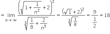 equals limit as n \rightwards arrow infinity of fraction numerator \begin display style open parentheses square root of 1 plus fraction numerator \begin display style 1 end style over denominator n squared end fraction end root plus 2 close parentheses squared end style over denominator \begin display style cube root of fraction numerator \begin display style 1 end style over denominator \begin display style 8 end style end fraction plus fraction numerator \begin display style 2 end style over denominator n to the power of 5 end fraction end root end style end fraction equals fraction numerator open parentheses square root of 1 plus 2 close parentheses squared over denominator cube root of fraction numerator \begin display style 1 end style over denominator \begin display style 8 end style end fraction end root end fraction equals fraction numerator 9 over denominator \begin display style 1 half end style end fraction equals 18