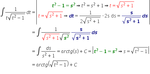 table attributes columnalign \right center \left columnspacing 0px end attributes row cell \integral fraction numerator 1 over denominator t square root of t squared minus 1 end root end fraction d t end cell equals cell open vertical bar table row cell bold italic t to the power of bold 2 bold minus bold 1 bold equals bold italic s to the power of bold 2 \rightwards double arrow t squared equals s squared plus 1 \rightwards double arrow t equals square root of s squared plus 1 end root end cell row cell t equals square root of s squared plus 1 end root \rightwards double arrow bold italic d bold italic t equals fraction numerator 1 over denominator 2 square root of straight s squared plus 1 end root end fraction times 2 straight s space ds equals fraction numerator bold s over denominator square root of bold s to the power of bold 2 bold plus bold 1 end root end fraction bold italic d bold italic s end cell end table close vertical bar end cell row blank equals cell \integral fraction numerator 1 over denominator square root of s squared plus 1 end root square root of bold italic s to the power of bold 2 end root end fraction fraction numerator bold s over denominator square root of bold s to the power of bold 2 bold plus bold 1 end root end fraction bold italic d bold italic s end cell row blank blank blank row blank equals cell \integral fraction numerator d s over denominator s squared plus 1 end fraction equals a r c t g \left parenthesis s \right parenthesis plus C equals open vertical bar bold italic t to the power of bold 2 bold minus bold 1 bold equals bold italic s to the power of bold 2 \rightwards double arrow s equals square root of t squared minus 1 end root close vertical bar end cell row blank equals cell a r c t g open parentheses square root of t squared minus 1 end root close parentheses plus C end cell row blank blank blank end table