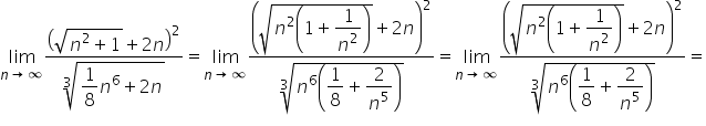 limit as n \rightwards arrow infinity of fraction numerator open parentheses square root of n squared plus 1 end root plus 2 n close parentheses squared over denominator cube root of \begin display style 1 over 8 n to the power of 6 plus 2 n end style end root end fraction equals limit as n \rightwards arrow infinity of fraction numerator \begin display style open parentheses square root of n squared open parentheses 1 plus fraction numerator \begin display style 1 end style over denominator n squared end fraction close parentheses end root plus 2 n close parentheses squared end style over denominator \begin display style cube root of n to the power of 6 open parentheses fraction numerator \begin display style 1 end style over denominator \begin display style 8 end style end fraction plus fraction numerator \begin display style 2 end style over denominator n to the power of 5 end fraction close parentheses end root end style end fraction equals limit as n \rightwards arrow infinity of fraction numerator \begin display style open parentheses square root of n squared open parentheses 1 plus fraction numerator \begin display style 1 end style over denominator n squared end fraction close parentheses end root plus 2 n close parentheses squared end style over denominator \begin display style cube root of n to the power of 6 open parentheses fraction numerator \begin display style 1 end style over denominator \begin display style 8 end style end fraction plus fraction numerator \begin display style 2 end style over denominator n to the power of 5 end fraction close parentheses end root end style end fraction equals