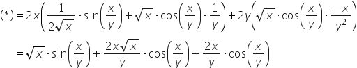 table attributes columnalign \right center \left columnspacing 0px end attributes row cell open parentheses asterisk times close parentheses end cell equals cell 2 x open parentheses fraction numerator 1 over denominator 2 square root of x end fraction times sin open parentheses x over y close parentheses plus square root of x times cos open parentheses x over y close parentheses times 1 over y close parentheses plus 2 y open parentheses square root of x times cos open parentheses x over y close parentheses times fraction numerator negative x over denominator y squared end fraction close parentheses end cell row blank equals cell square root of x times sin open parentheses x over y close parentheses plus fraction numerator 2 x square root of x over denominator y end fraction times cos open parentheses x over y close parentheses minus fraction numerator 2 x over denominator y end fraction times cos open parentheses x over y close parentheses end cell end table