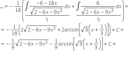horizontal ellipsis equals negative 1 over 18 open parentheses stack stack \integral fraction numerator negative 6 minus 18 x over denominator square root of 2 minus 6 x minus 9 x squared end root end fraction d x with underbrace below with I subscript 1 below plus stack stack \integral fraction numerator 6 over denominator square root of 2 minus 6 x minus 9 x squared end root end fraction d x with underbrace below with I subscript 2 below close parentheses equals equals negative 1 over 18 open parentheses 2 square root of 2 minus 6 x minus 9 x squared end root plus 2 a r c sin open square brackets square root of 3 open parentheses x plus 1 third close parentheses close square brackets close parentheses plus C equals equals negative 1 over 9 square root of 2 minus 6 x minus 9 x squared end root minus 1 over 9 a r c sin open square brackets square root of 3 open parentheses x plus 1 third close parentheses close square brackets plus C equals