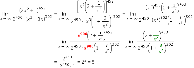 table attributes columnalign \right center \left columnspacing 0px end attributes row cell limit as x \rightwards arrow infinity of fraction numerator open parentheses 2 x squared plus 1 close parentheses to the power of 453 over denominator 2 to the power of 450 times open parentheses x cubed plus 3 x close parentheses to the power of 302 end fraction end cell equals cell limit as x \rightwards arrow infinity of fraction numerator open square brackets x squared open parentheses 2 plus \begin display style 1 over x squared end style close parentheses close square brackets to the power of 453 over denominator 2 to the power of 450 times open square brackets x cubed open parentheses 1 plus \begin display style 3 over x squared end style close parentheses close square brackets to the power of 302 end fraction equals limit as x \rightwards arrow infinity of fraction numerator open parentheses x squared close parentheses to the power of 453 open parentheses 2 plus 1 over x squared close parentheses to the power of 453 over denominator 2 to the power of 450 times open parentheses x cubed close parentheses to the power of 302 open parentheses 1 plus 3 over x squared close parentheses to the power of 302 end fraction end cell row blank equals cell limit as x \rightwards arrow infinity of fraction numerator bold italic x to the power of bold 906 open parentheses 2 plus 1 over x squared close parentheses to the power of 453 over denominator 2 to the power of 450 times bold italic x to the power of bold 906 open parentheses 1 plus 3 over x squared close parentheses to the power of 302 end fraction equals limit as x \rightwards arrow infinity of fraction numerator open parentheses 2 plus bold 1 over bold x to the power of bold 2 close parentheses to the power of 453 over denominator 2 to the power of 450 open parentheses 1 plus bold 3 over bold x to the power of bold 2 close parentheses to the power of 302 end fraction end cell row blank equals cell fraction numerator 2 to the 