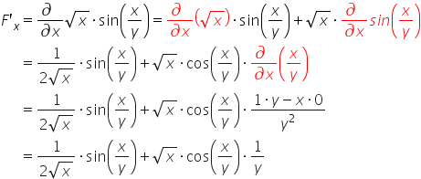 table attributes columnalign \right center \left columnspacing 0px end attributes row cell F apostrophe subscript x end cell equals cell fraction numerator \partial differential blank over denominator \partial differential x end fraction square root of x times sin open parentheses x over y close parentheses equals fraction numerator \partial differential blank over denominator \partial differential x end fraction open parentheses square root of x close parentheses times sin open parentheses x over y close parentheses plus square root of x times fraction numerator \partial differential blank over denominator \partial differential x end fraction s i n open parentheses x over y close parentheses end cell row blank equals cell fraction numerator 1 over denominator 2 square root of x end fraction times sin open parentheses x over y close parentheses plus square root of x times cos open parentheses x over y close parentheses times fraction numerator \partial differential blank over denominator \partial differential x end fraction open parentheses x over y close parentheses end cell row blank equals cell fraction numerator 1 over denominator 2 square root of x end fraction times sin open parentheses x over y close parentheses plus square root of x times cos open parentheses x over y close parentheses times fraction numerator 1 times y minus x times 0 over denominator y squared end fraction end cell row blank equals cell fraction numerator 1 over denominator 2 square root of x end fraction times sin open parentheses x over y close parentheses plus square root of x times cos open parentheses x over y close parentheses times 1 over y end cell end table