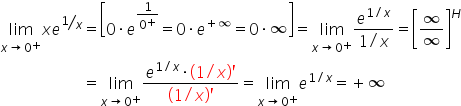 table attributes columnalign right center left columnspacing 0px end attributes row cell limit as x rightwards arrow 0 to the power of plus of x e to the power of bevelled 1 over x end exponent end cell equals cell open square brackets 0 times e to the power of 1 over 0 to the power of plus end exponent equals 0 times e to the power of plus infinity end exponent equals 0 times infinity close square brackets equals limit as x rightwards arrow 0 to the power of plus of fraction numerator e to the power of 1 divided by x end exponent over denominator 1 divided by x end fraction equals open square brackets infinity over infinity close square brackets to the power of H end cell row blank equals cell limit as x rightwards arrow 0 to the power of plus of fraction numerator e to the power of 1 divided by x end exponent times open parentheses 1 divided by x close parentheses apostrophe over denominator open parentheses 1 divided by x close parentheses apostrophe end fraction equals limit as x rightwards arrow 0 to the power of plus of e to the power of 1 divided by x end exponent equals plus infinity end cell end table