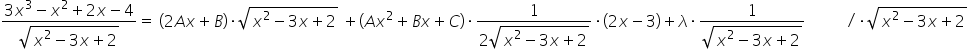 fraction numerator 3 x cubed minus x squared plus 2 x minus 4 over denominator square root of x squared minus 3 x plus 2 end root end fraction equals space open parentheses 2 A x plus B close parentheses times square root of x squared minus 3 x plus 2 end root space plus open parentheses A x squared plus B x plus C close parentheses times fraction numerator 1 over denominator 2 square root of x squared minus 3 x plus 2 end root end fraction times open parentheses 2 x minus 3 close parentheses plus lambda times fraction numerator 1 over denominator square root of x squared minus 3 x plus 2 end root end fraction space space space space space space space space space space divided by times square root of x squared minus 3 x plus 2 end root