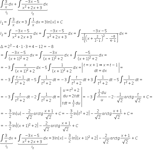 stack stack \integral 3 over x d x with underbrace below with I subscript 1 below plus stack stack \integral fraction numerator negative 3 x minus 5 over denominator x squared plus 2 x plus 3 end fraction d x with underbrace below with I subscript 2 below I subscript 1 equals \integral fraction numerator \begin display style 3 end style over denominator \begin display style x end style end fraction d x equals 3 \integral fraction numerator \begin display style 1 end style over denominator \begin display style x end style end fraction d x equals 3 ln open vertical bar x close vertical bar plus C I subscript 2 equals \integral fraction numerator \begin display style negative 3 x minus 5 end style over denominator \begin display style x squared plus 2 x plus 3 end style end fraction d x equals \integral fraction numerator \begin display style negative 3 x minus 5 end style over denominator \begin display style x squared plus 2 x plus 3 end style end fraction d x equals \integral fraction numerator \begin display style negative 3 x minus 5 end style over denominator \begin display style 1 open square brackets open parentheses x plus \begin inline style fraction numerator 2 over denominator 2 times 1 end fraction end style close parentheses squared minus \begin inline style fraction numerator negative 8 over denominator 4 times 1 end fraction end style close square brackets end style end fraction d x equals increment equals 2 squared minus 4 times 1 times 3 equals 4 minus 12 equals negative 8 equals \integral fraction numerator \begin display style negative 3 x minus 5 end style over denominator \begin display style open parentheses x plus \begin inline style 1 end style close parentheses squared plus 2 end style end fraction d x equals \integral fraction numerator \begin display style negative 3 x end style over denominator \begin display style open parentheses x plus \begin inline style 1 end style close parentheses squared plus 2 end style end fraction d x plus \integ