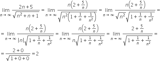 limit as n \rightwards arrow infinity of fraction numerator 2 n plus 5 over denominator square root of n squared plus n plus 1 end root end fraction equals limit as n \rightwards arrow infinity of fraction numerator \begin display style n open parentheses 2 plus \begin inline style fraction numerator \begin display style 5 end style over denominator n end fraction end style close parentheses end style over denominator \begin display style square root of n squared open parentheses 1 plus \begin inline style 1 over n end style plus \begin inline style 1 over n squared end style close parentheses end root end style end fraction equals limit as n \rightwards arrow infinity of fraction numerator \begin display style n open parentheses 2 plus \begin inline style fraction numerator \begin display style 5 end style over denominator n end fraction end style close parentheses end style over denominator \begin display style square root of n squared end root square root of 1 plus \begin inline style 1 over n end style plus \begin inline style 1 over n squared end style end root end style end fraction equals equals limit as n \rightwards arrow infinity of fraction numerator \begin display style n open parentheses 2 plus \begin inline style fraction numerator \begin display style 5 end style over denominator n end fraction end style close parentheses end style over denominator \begin display style open vertical bar n close vertical bar square root of 1 plus \begin inline style 1 over n end style plus \begin inline style 1 over n squared end style end root end style end fraction equals limit as n \rightwards arrow infinity of fraction numerator \begin display style n open parentheses 2 plus \begin inline style fraction numerator \begin display style 5 end style over denominator n end fraction end style close parentheses end style over denominator \begin display style n square root of 1 plus \begin inline style 1 over n end style plus \begin inline style 1 over n squared end style 