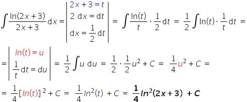 integral fraction numerator ln \left parenthesis 2 x plus 3 \right parenthesis over denominator 2 x plus 3 end fraction d x equals open vertical bar table row cell 2 x plus 3 equals t end cell row cell 2 space d x equals d t end cell row cell d x equals 1 half d t end cell end table close vertical bar space equals space \integral fraction numerator ln \left parenthesis t \right parenthesis over denominator t end fraction times 1 half d t space equals space 1 half \integral ln \left parenthesis t \right parenthesis times 1 over t d t space equals equals open vertical bar table row cell l n \left parenthesis t \right parenthesis equals u end cell row cell 1 over t d t equals d u end cell end table close vertical bar space equals space 1 half \integral u space d u space equals space 1 half times 1 half u squared plus C space equals space space 1 fourth u squared plus C space equals space equals space 1 fourth open square brackets l n \left parenthesis t \right parenthesis close square brackets space squared plus C space equals space space 1 fourth l n squared \left parenthesis t \right parenthesis space plus C space equals space bold 1 over bold 4 bold italic l bold italic n to the power of bold 2 bold \left parenthesis bold 2 bold italic x bold plus bold 3 bold \right parenthesis bold space bold plus bold italic C