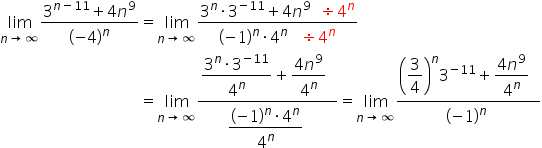 table attributes columnalign \right center \left columnspacing 0px end attributes row cell limit as n \rightwards arrow infinity of fraction numerator 3 to the power of n minus 11 end exponent plus 4 n to the power of 9 over denominator open parentheses negative 4 close parentheses to the power of n end fraction end cell equals cell limit as n \rightwards arrow infinity of fraction numerator 3 to the power of n times 3 to the power of negative 11 end exponent plus 4 n to the power of 9 space space divided by 4 to the power of n over denominator open parentheses negative 1 close parentheses to the power of n times 4 to the power of n space space space divided by 4 to the power of n end fraction end cell row blank equals cell limit as n \rightwards arrow infinity of fraction numerator \begin display style fraction numerator 3 to the power of n times 3 to the power of negative 11 end exponent over denominator 4 to the power of n end fraction end style plus \begin display style fraction numerator 4 n to the power of 9 over denominator 4 to the power of n end fraction end style space space over denominator \begin display style fraction numerator open parentheses negative 1 close parentheses to the power of n times 4 to the power of n over denominator 4 to the power of n end fraction end style space end fraction equals limit as n \rightwards arrow infinity of fraction numerator \begin display style open parentheses 3 over 4 close parentheses to the power of n 3 to the power of negative 11 end exponent plus fraction numerator 4 n to the power of 9 over denominator 4 to the power of n end fraction space space end style over denominator \begin display style open parentheses negative 1 close parentheses to the power of n space end style end fraction end cell end table