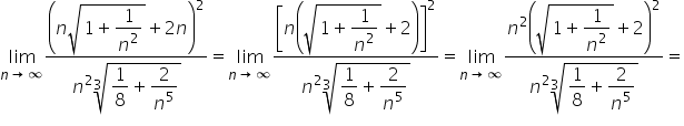 limit as n \rightwards arrow infinity of fraction numerator \begin display style open parentheses n square root of 1 plus fraction numerator \begin display style 1 end style over denominator n squared end fraction end root plus 2 n close parentheses squared end style over denominator \begin display style n squared cube root of fraction numerator \begin display style 1 end style over denominator \begin display style 8 end style end fraction plus fraction numerator \begin display style 2 end style over denominator n to the power of 5 end fraction end root end style end fraction equals limit as n \rightwards arrow infinity of fraction numerator \begin display style open square brackets n open parentheses square root of 1 plus fraction numerator \begin display style 1 end style over denominator n squared end fraction end root plus 2 close parentheses close square brackets squared end style over denominator \begin display style n squared cube root of fraction numerator \begin display style 1 end style over denominator \begin display style 8 end style end fraction plus fraction numerator \begin display style 2 end style over denominator n to the power of 5 end fraction end root end style end fraction equals limit as n \rightwards arrow infinity of fraction numerator \begin display style n squared open parentheses square root of 1 plus fraction numerator \begin display style 1 end style over denominator n squared end fraction end root plus 2 close parentheses squared end style over denominator \begin display style n squared cube root of fraction numerator \begin display style 1 end style over denominator \begin display style 8 end style end fraction plus fraction numerator \begin display style 2 end style over denominator n to the power of 5 end fraction end root end style end fraction equals