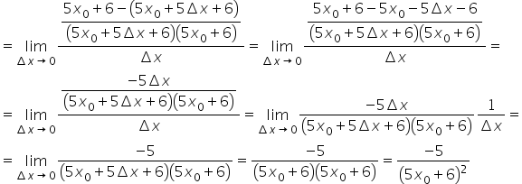 equals limit as increment x \rightwards arrow 0 of fraction numerator \begin display style fraction numerator 5 x subscript 0 plus 6 minus open parentheses 5 x subscript 0 plus 5 increment x plus 6 close parentheses over denominator open parentheses 5 x subscript 0 plus 5 increment x plus 6 close parentheses open parentheses 5 x subscript 0 plus 6 close parentheses end fraction end style over denominator increment x end fraction equals limit as increment x \rightwards arrow 0 of fraction numerator \begin display style fraction numerator 5 x subscript 0 plus 6 minus 5 x subscript 0 minus 5 increment x minus 6 over denominator open parentheses 5 x subscript 0 plus 5 increment x plus 6 close parentheses open parentheses 5 x subscript 0 plus 6 close parentheses end fraction end style over denominator increment x end fraction equals equals limit as increment x \rightwards arrow 0 of fraction numerator \begin display style fraction numerator negative 5 increment x over denominator open parentheses 5 x subscript 0 plus 5 increment x plus 6 close parentheses open parentheses 5 x subscript 0 plus 6 close parentheses end fraction end style over denominator increment x end fraction equals limit as increment x \rightwards arrow 0 of fraction numerator negative 5 increment x over denominator open parentheses 5 x subscript 0 plus 5 increment x plus 6 close parentheses open parentheses 5 x subscript 0 plus 6 close parentheses end fraction fraction numerator \begin display style 1 end style over denominator increment x end fraction equals equals limit as increment x \rightwards arrow 0 of fraction numerator negative 5 over denominator open parentheses 5 x subscript 0 plus 5 increment x plus 6 close parentheses open parentheses 5 x subscript 0 plus 6 close parentheses end fraction equals fraction numerator negative 5 over denominator open parentheses 5 x subscript 0 plus 6 close parentheses open parentheses 5 x subscript 0 plus 6 close parentheses end fraction equals fraction numera